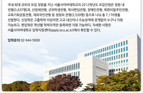 국내 최대 규모의 모집 정원을 지닌 서울사이버대학교의 2012학년도 모집인원은 정원 내 전형(3,637명)과, 산업체전형, 군위탁생전형, 학사편입전형, 장애인전형, 북한이탈주민전형, 교육기회균등전형, 재외국민전형 등 정원외 전형(3,539명) 등으로 나눠 총 7,176명을 선발한다. 신입학은 고졸학력 이상이면 고교 내신이나 수능성적에 관계없이 누구나 지원 가능하고, 편입학은 학년별 학력자격만 충족하면 지원 가능하다. 자세한 사항은 서울사이버대학교 입학지원센터(apply.iscu.ac.kr)에서 확인할 수 있다.   입학문의 02-944-5000