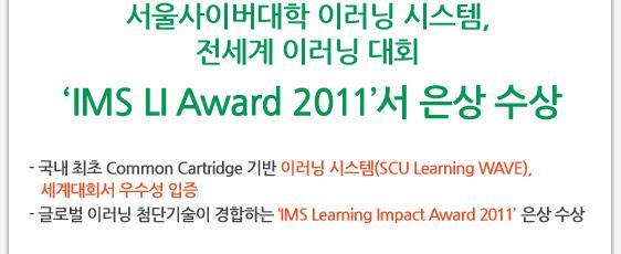 서울사이버대학 이러닝 시스템, 전세계 이러닝 대회 IMS LI Award 2011서 은상 수상 - 국내 최초 Common Cartridge 기반 이러닝 시스템(SCU Learning WAVE), 세계대회서 우수성 입증 - 글로벌 이러닝 첨단기술이 경합하는 'IMS Learning Impact Award 2011' 은상 수상