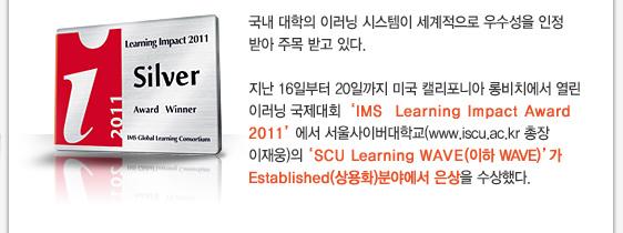 국내 대학의 이러닝 시스템이 세계적으로 우수성을 인정 받아 주목 받고 있다. 지난 16일부터 20일까지 미국 캘리포니아 롱비치에서 열린 이러닝 국제대회'IMS  Learning Impact Award 2011'에서 서울사이버대학교(www.iscu.ac.kr 총장 이재웅)의'SCU Learning WAVE(이하 WAVE)'가 Established(상용화)분야에서 은상을 수상했다.