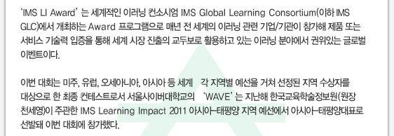 'IMS LI Award'는 세계적인 이러닝 컨소시엄 IMS Global Learning Consortium(이하 IMS GLC)에서 개최하는 Award 프로그램으로 매년 전 세계의 이러닝 관련 기업/기관이 참가해 제품 또는 서비스 기술력 입증을 통해 세계 시장 진출의 교두보로 활용하고 있는 이러닝 분야에서 권위있는 글로벌 이벤트이다.이번 대회는 미주, 유럽, 오세아니아, 아시아 등 세계 각 지역별 예선을 거쳐 선정된 지역 수상자를 대상으로 한 최종 컨테스트로서 서울사이버대학교의 'WAVE'는 지난해 한국교육학술정보원(원장 천세영)이 주관한 IMS Learning Impact 2011 아시아-태평양 지역 예선에서 아시아-태평양대표로 선발돼 이번 대회에 참가했다.